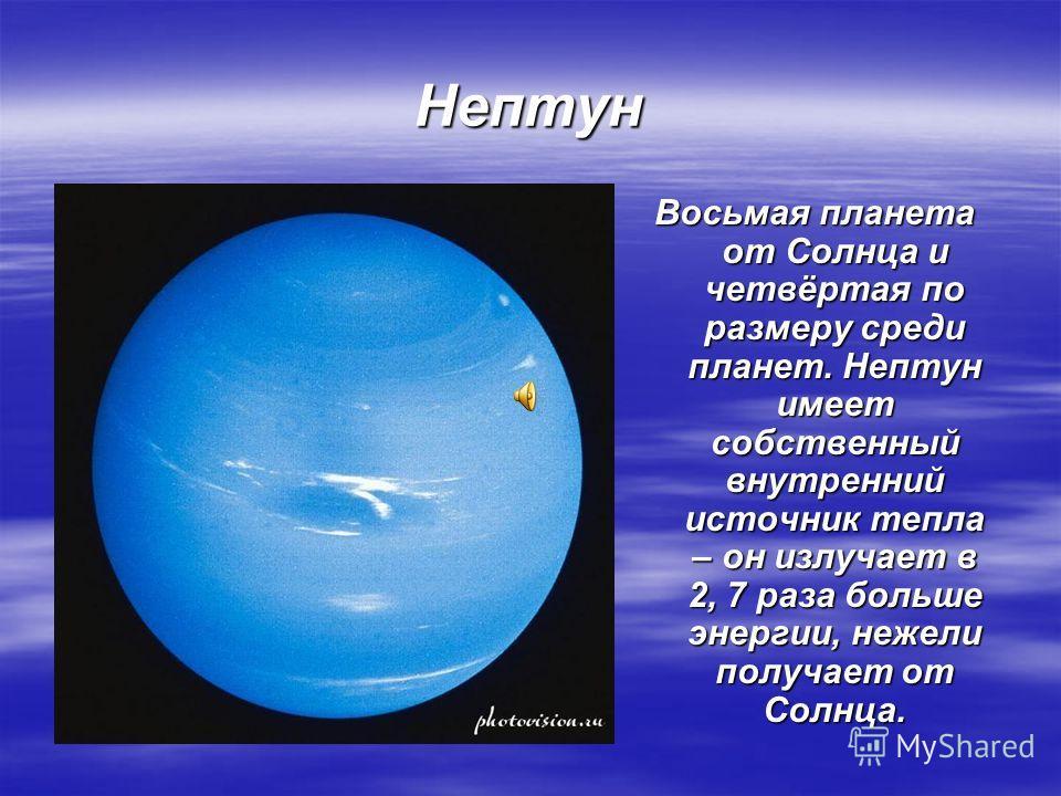 Нептун Восьмая планета от Солнца и четвёртая по размеру среди планет. Нептун имеет собственный внутренний источник тепла – он излучает в 2, 7 раза больше энергии, нежели получает от Солнца.