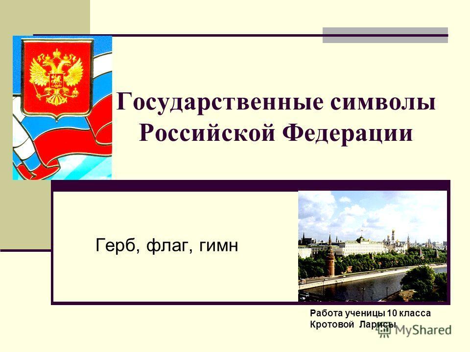 Государственные символы Российской Федерации Герб, флаг, гимн Работа ученицы 10 класса Кротовой Ларисы
