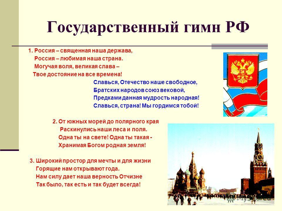 Государственный гимн РФ 1. Россия – священная наша держава, Россия – любимая наша страна. Могучая воля, великая слава – Твое достояние на все времена! Славься, Отечество наше свободное, Братских народов союз вековой, Предками данная мудрость народная