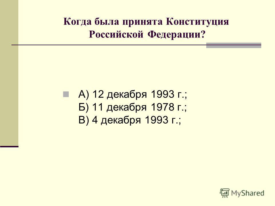 Когда была принята Конституция Российской Федерации? А) 12 декабря 1993 г.; Б) 11 декабря 1978 г.; В) 4 декабря 1993 г.;