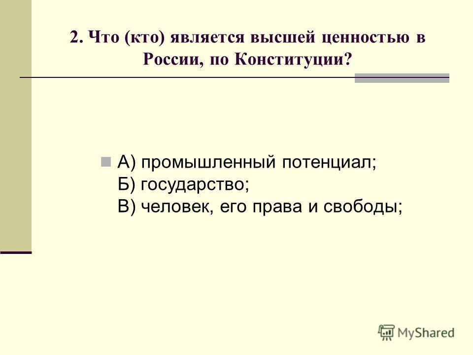 2. Что (кто) является высшей ценностью в России, по Конституции? А) промышленный потенциал; Б) государство; В) человек, его права и свободы;