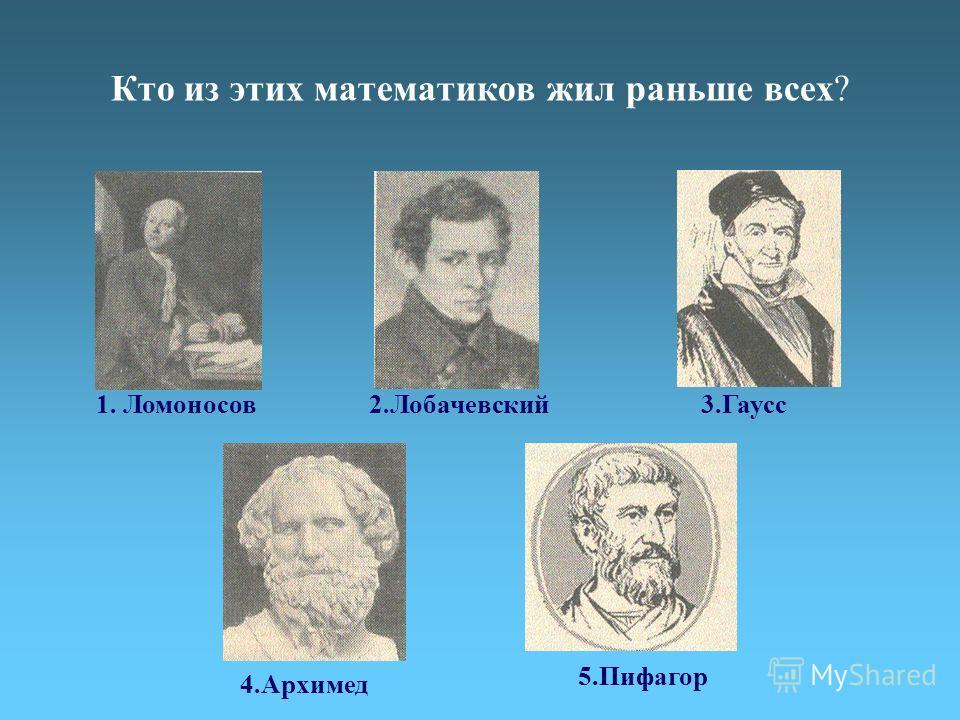 Кто из этих математиков жил раньше всех? 1. Ломоносов2.Лобачевский3.Гаусс 4.Архимед 5.Пифагор