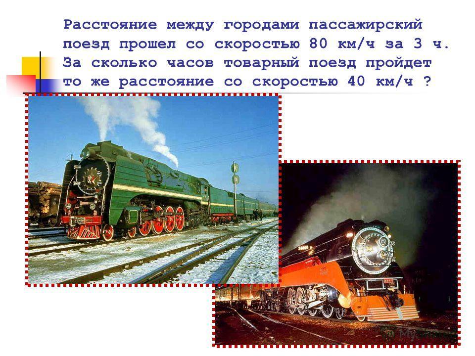 Расстояние между городами пассажирский поезд прошел со скоростью 80 км/ч за 3 ч. За сколько часов товарный поезд пройдет то же расстояние со скоростью 40 км/ч ?