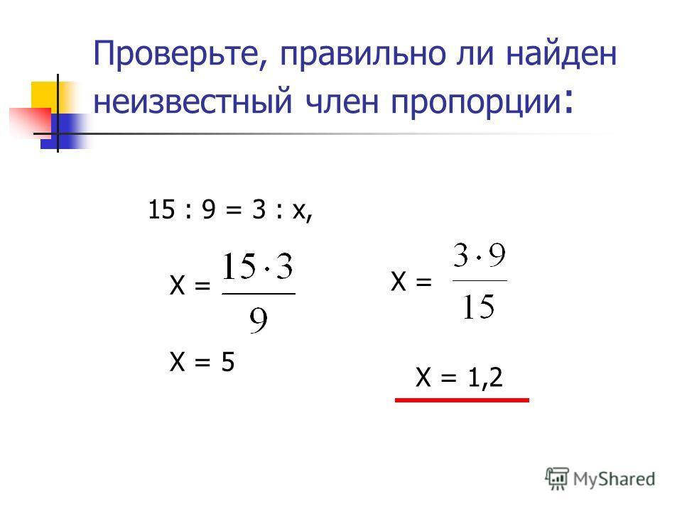 Проверьте, правильно ли найден неизвестный член пропорции : 15 : 9 = 3 : х, Х = Х = 5 Х = Х = 1,2