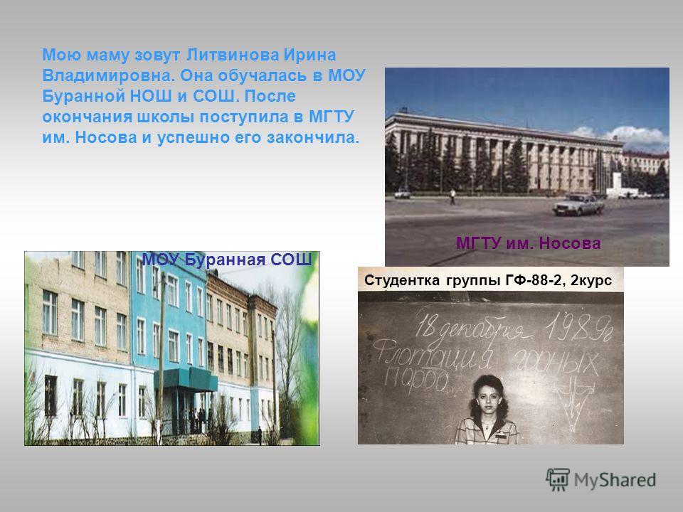 Мою маму зовут Литвинова Ирина Владимировна. Она обучалась в МОУ Буранной НОШ и СОШ. После окончания школы поступила в МГТУ им. Носова и успешно его закончила. МОУ Буранная СОШ МГТУ им. Носова Студентка группы ГФ-88-2, 2курс
