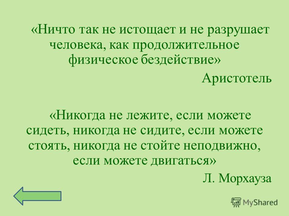«Ничто так не истощает и не разрушает человека, как продолжительное физическое бездействие» Аристотель «Никогда не лежите, если можете сидеть, никогда не сидите, если можете стоять, никогда не стойте неподвижно, если можете двигаться» Л. Морхауза