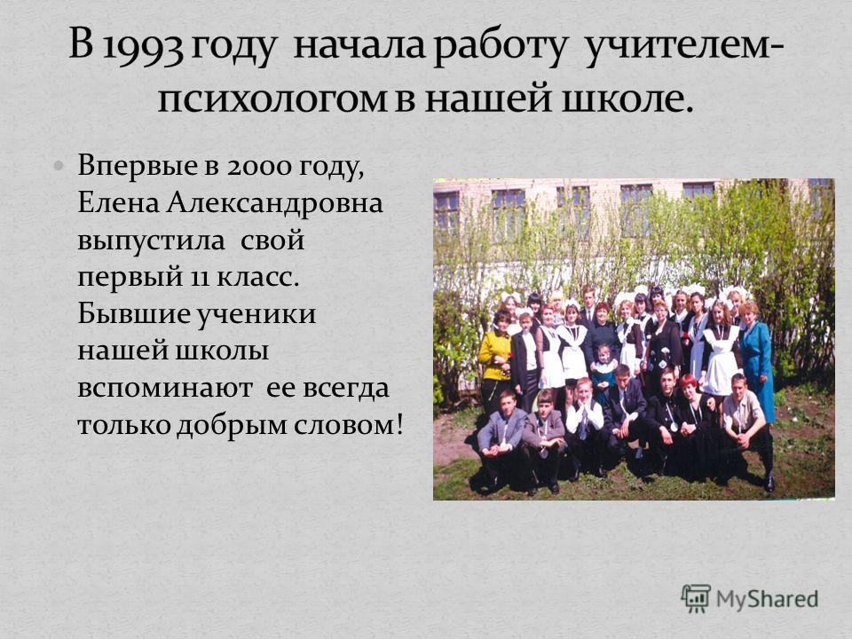 Впервые в 2000 году, Елена Александровна выпустила свой первый 11 класс. Бывшие ученики нашей школы вспоминают ее всегда только добрым словом!