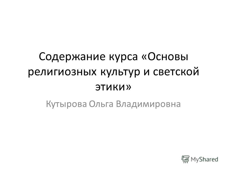 Содержание курса «Основы религиозных культур и светской этики» Кутырова Ольга Владимировна