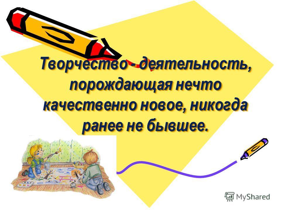 Творчество - деятельность, порождающая нечто качественно новое, никогда ранее не бывшее.