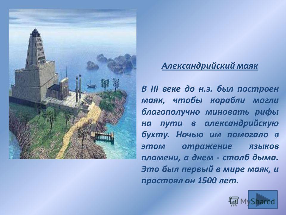 Александрийский маяк В III веке до н.э. был построен маяк, чтобы корабли могли благополучно миновать рифы на пути в александрийскую бухту. Ночью им помогало в этом отражение языков пламени, а днем - столб дыма. Это был первый в мире маяк, и простоял