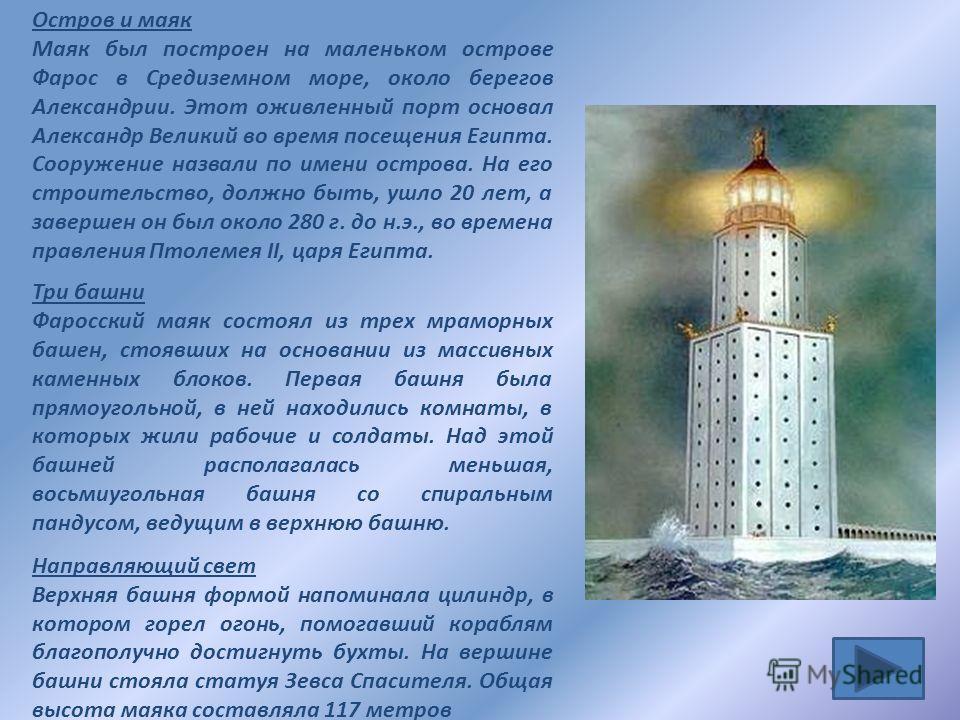 Остров и маяк Маяк был построен на маленьком острове Фарос в Средиземном море, около берегов Александрии. Этот оживленный порт основал Александр Великий во время посещения Египта. Сооружение назвали по имени острова. На его строительство, должно быть