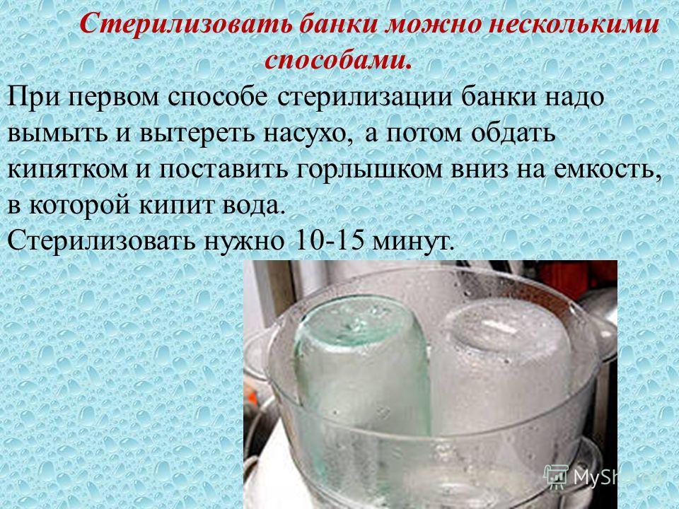 Стерилизовать банки можно несколькими способами. При первом способе стерилизации банки надо вымыть и вытереть насухо, а потом обдать кипятком и поставить горлышком вниз на емкость, в которой кипит вода. Стерилизовать нужно 10-15 минут.