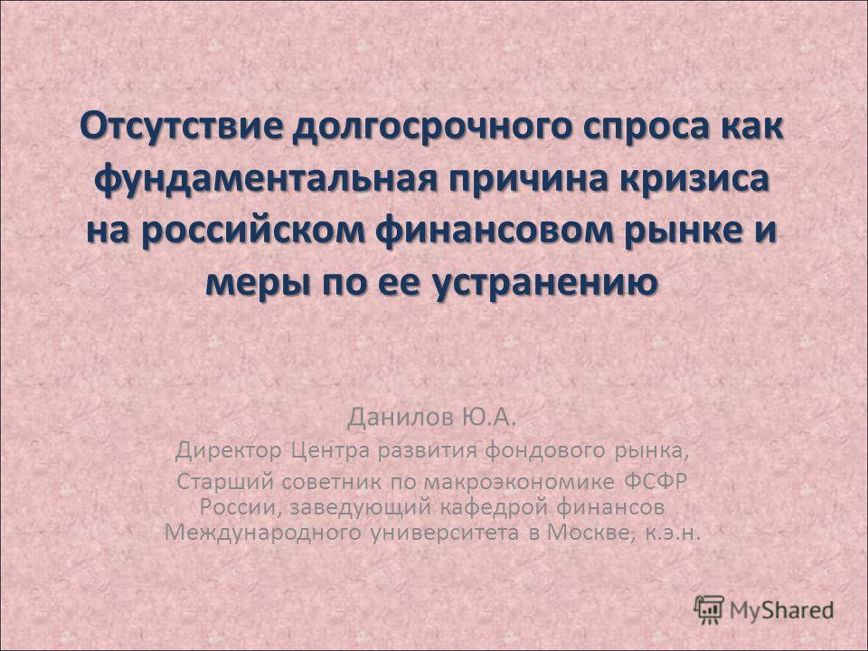 Отсутствие долгосрочного спроса как фундаментальная причина кризиса на российском финансовом рынке и меры по ее устранению Данилов Ю.А. Директор Центра развития фондового рынка, Старший советник по макроэкономике ФСФР России, заведующий кафедрой фина