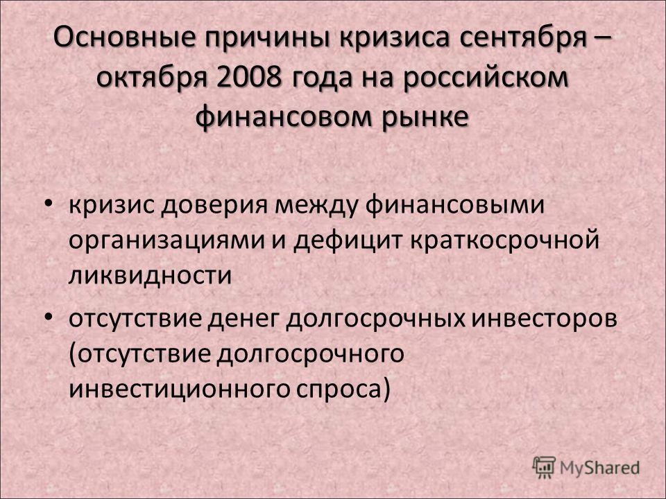 Основные причины кризиса сентября – октября 2008 года на российском финансовом рынке кризис доверия между финансовыми организациями и дефицит краткосрочной ликвидности отсутствие денег долгосрочных инвесторов (отсутствие долгосрочного инвестиционного