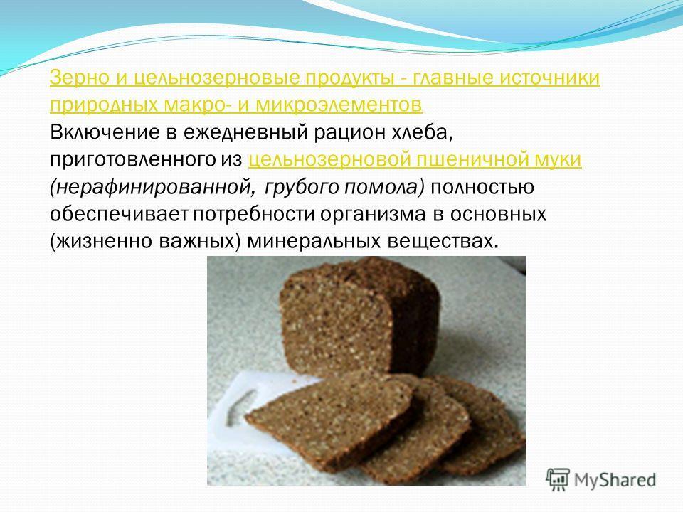Зерно и цельнозерновые продукты - главные источники природных макро- и микроэлементов Включение в ежедневный рацион хлеба, приготовленного из цельнозерновой пшеничной муки (нерафинированной, грубого помола) полностью обеспечивает потребности организм