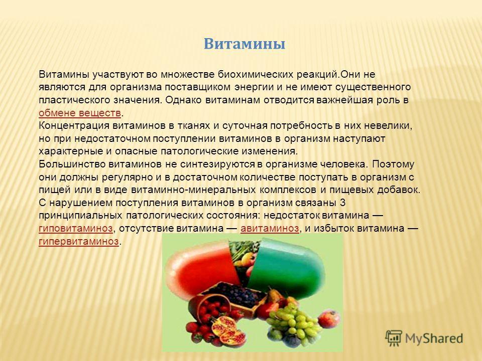 Витамины Витамины участвуют во множестве биохимических реакций.Они не являются для организма поставщиком энергии и не имеют существенного пластического значения. Однако витаминам отводится важнейшая роль в обмене веществ. обмене веществ Концентрация