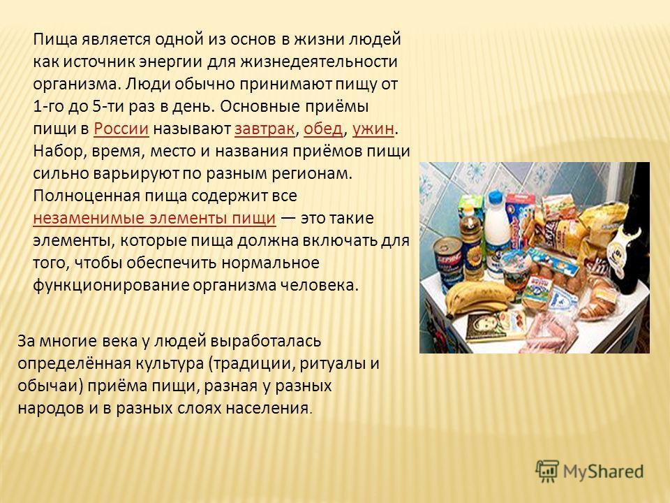Пища является одной из основ в жизни людей как источник энергии для жизнедеятельности организма. Люди обычно принимают пищу от 1-го до 5-ти раз в день. Основные приёмы пищи в России называют завтрак, обед, ужин. Набор, время, место и названия приёмов