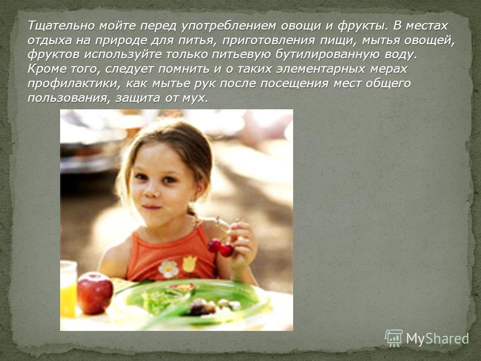 Тщательно мойте перед употреблением овощи и фрукты. В местах отдыха на природе для питья, приготовления пищи, мытья овощей, фруктов используйте только питьевую бутилированную воду. Кроме того, следует помнить и о таких элементарных мерах профилактики