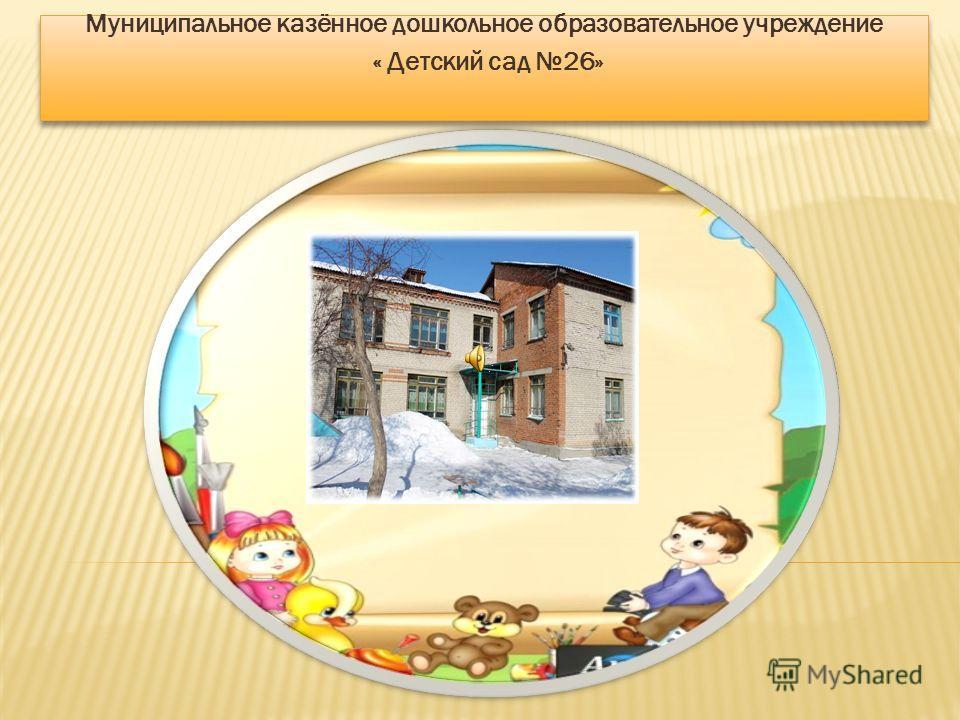 Муниципальное казённое дошкольное образовательное учреждение « Детский сад 26» Муниципальное казённое дошкольное образовательное учреждение « Детский сад 26»