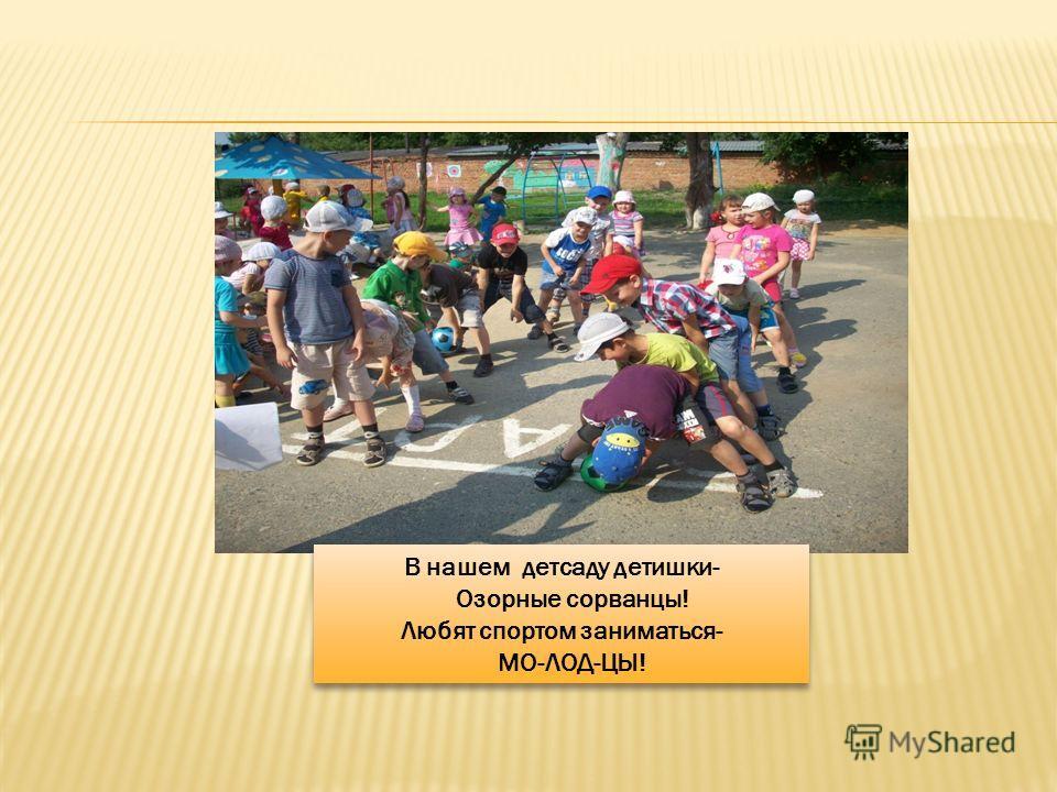 В нашем детсаду детишки- Озорные сорванцы! Любят спортом заниматься- МО-ЛОД-ЦЫ! В нашем детсаду детишки- Озорные сорванцы! Любят спортом заниматься- МО-ЛОД-ЦЫ!