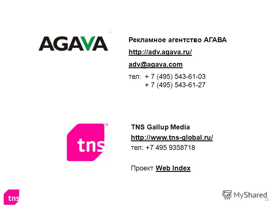22 Рекламное агентство АГАВА http://adv.agava.ru/ adv@agava.com тел: + 7 (495) 543-61-03 + 7 (495) 543-61-27 TNS Gallup Media http://www.tns-global.ru/ тел: +7 495 9358718 Проект Web IndexWeb Index