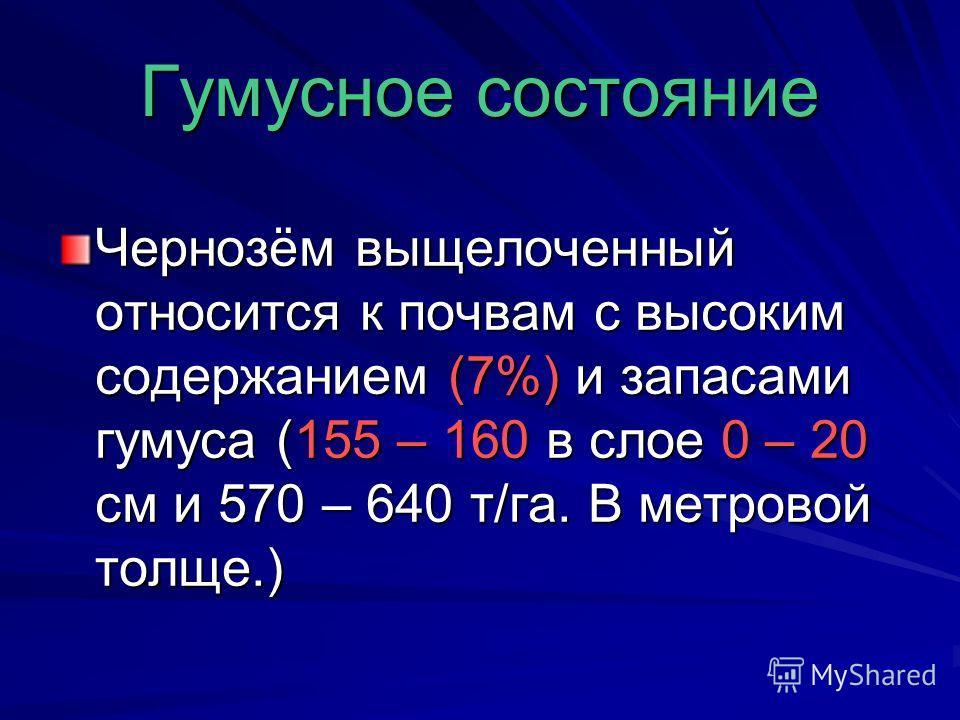Гумусное состояние Чернозём выщелоченный относится к почвам с высоким содержанием (7%) и запасами гумуса (155 – 160 в слое 0 – 20 см и 570 – 640 т/га. В метровой толще.)