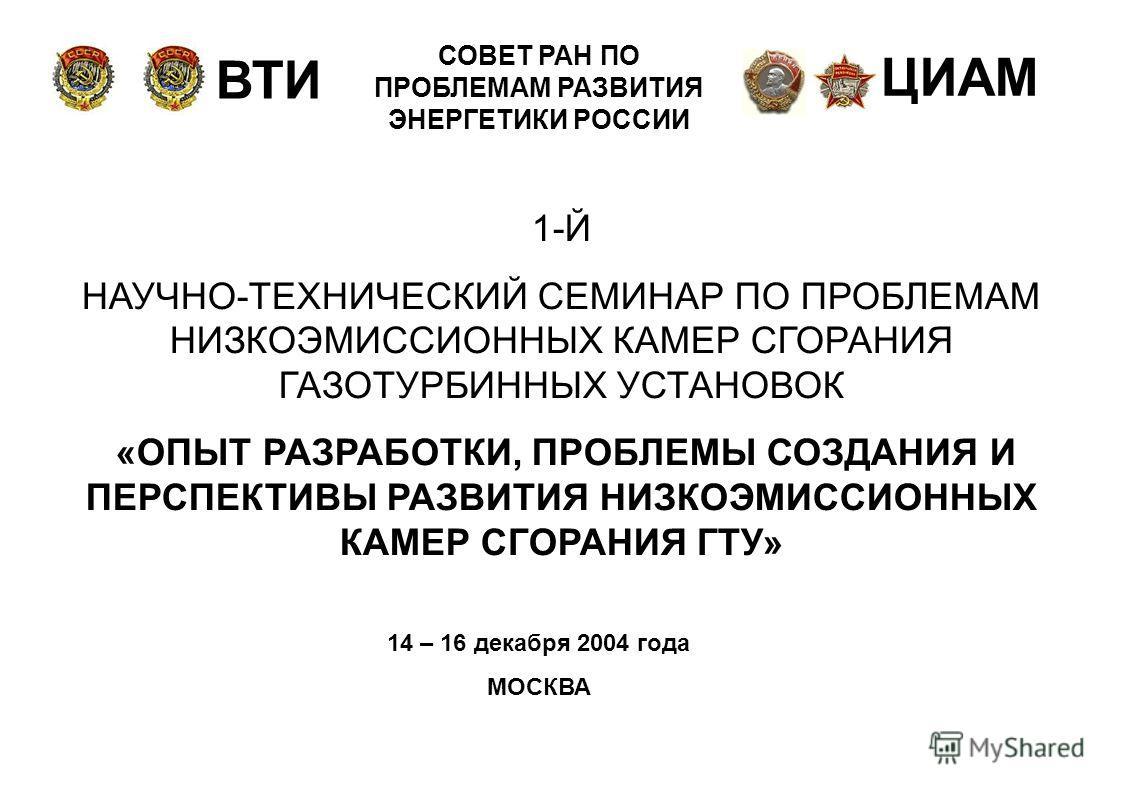 ВТИ ЦИАМ СОВЕТ РАН ПО ПРОБЛЕМАМ РАЗВИТИЯ ЭНЕРГЕТИКИ РОССИИ 1-Й НАУЧНО-ТЕХНИЧЕСКИЙ СЕМИНАР ПО ПРОБЛЕМАМ НИЗКОЭМИССИОННЫХ КАМЕР СГОРАНИЯ ГАЗОТУРБИННЫХ УСТАНОВОК «ОПЫТ РАЗРАБОТКИ, ПРОБЛЕМЫ СОЗДАНИЯ И ПЕРСПЕКТИВЫ РАЗВИТИЯ НИЗКОЭМИССИОННЫХ КАМЕР СГОРАНИЯ