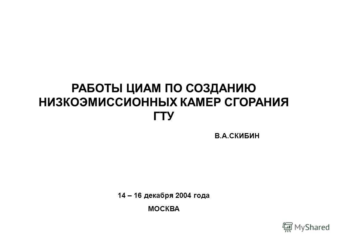 14 – 16 декабря 2004 года МОСКВА РАБОТЫ ЦИАМ ПО СОЗДАНИЮ НИЗКОЭМИССИОННЫХ КАМЕР СГОРАНИЯ ГТУ В.А.СКИБИН