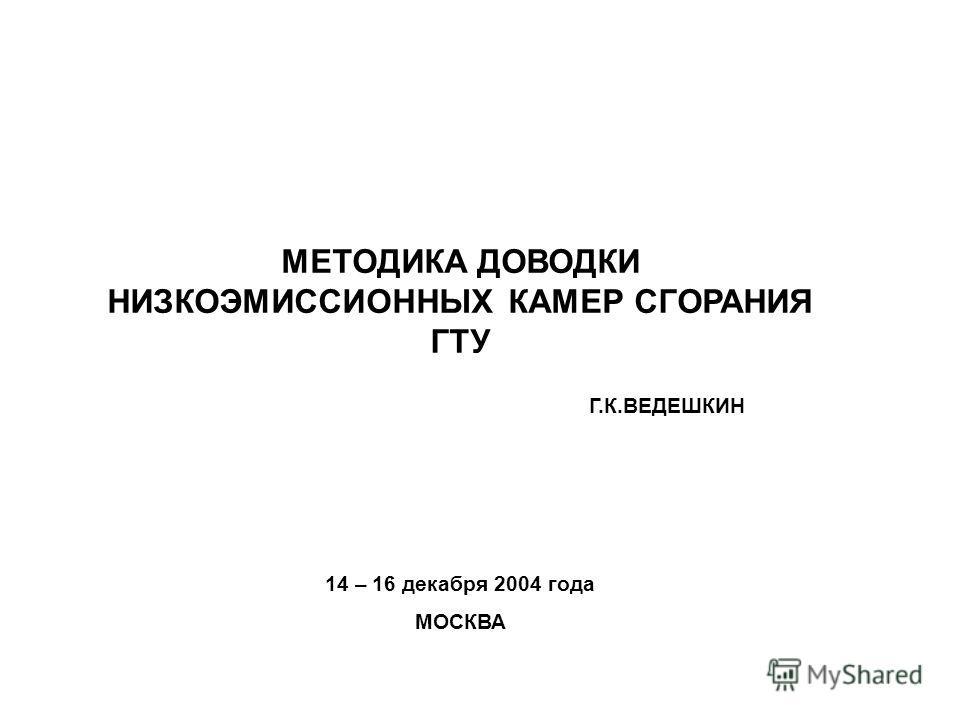 14 – 16 декабря 2004 года МОСКВА МЕТОДИКА ДОВОДКИ НИЗКОЭМИССИОННЫХ КАМЕР СГОРАНИЯ ГТУ Г.К.ВЕДЕШКИН