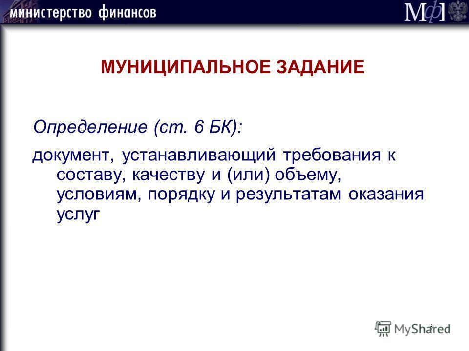 3 МУНИЦИПАЛЬНОЕ ЗАДАНИЕ Определение (ст. 6 БК): документ, устанавливающий требования к составу, качеству и (или) объему, условиям, порядку и результатам оказания услуг 3