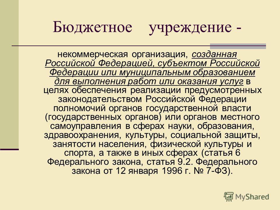 Бюджетное учреждение - некоммерческая организация, созданная Российской Федерацией, субъектом Российской Федерации или муниципальным образованием для выполнения работ или оказания услуг в целях обеспечения реализации предусмотренных законодательством