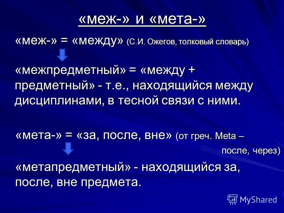 «меж-» и «мета-» «меж-» = «между» (С.И. Ожегов, толковый словарь) «межпредметный» = «между + предметный» - т.е., находящийся между дисциплинами, в тесной связи с ними. «мета-» = «за, после, вне» (от греч. Meta – после, через) после, через) «метапредм