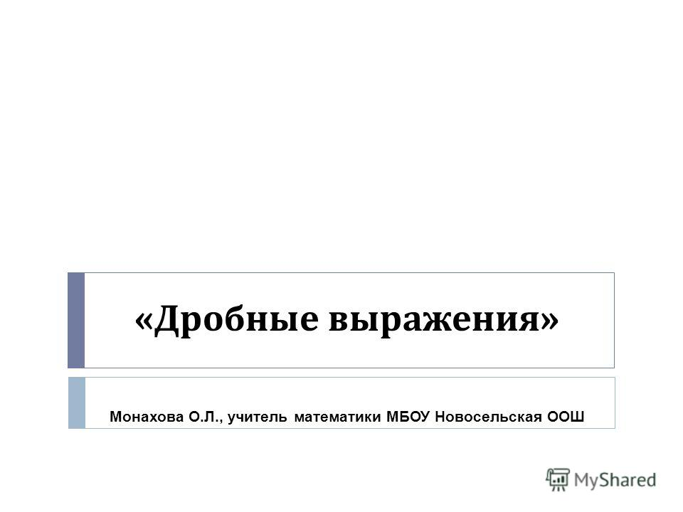« Дробные выражения » Монахова О.Л., учитель математики МБОУ Новосельская ООШ
