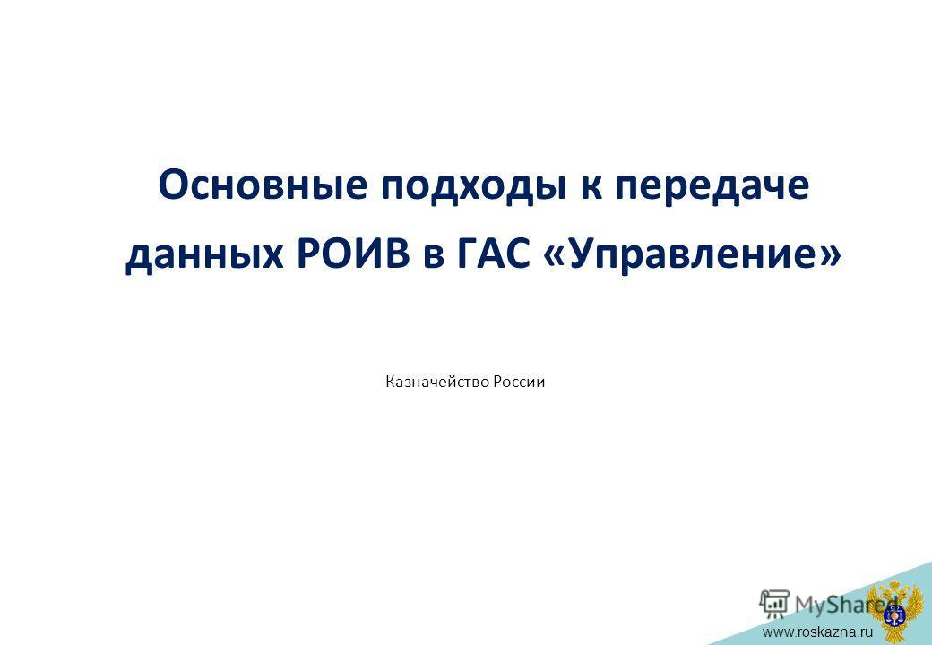 www.roskazna.ru Основные подходы к передаче данных РОИВ в ГАС «Управление» Казначейство России