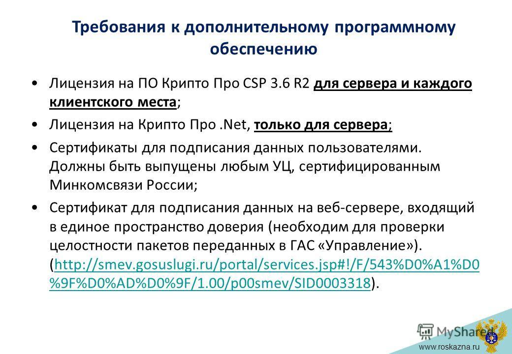 www.roskazna.ru Лицензия на ПО Крипто Про CSP 3.6 R2 для сервера и каждого клиентского места; Лицензия на Крипто Про.Net, только для сервера; Сертификаты для подписания данных пользователями. Должны быть выпущены любым УЦ, сертифицированным Минкомсвя
