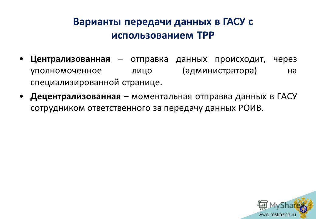 www.roskazna.ru Централизованная – отправка данных происходит, через уполномоченное лицо (администратора) на специализированной странице. Децентрализованная – моментальная отправка данных в ГАСУ сотрудником ответственного за передачу данных РОИВ. Вар