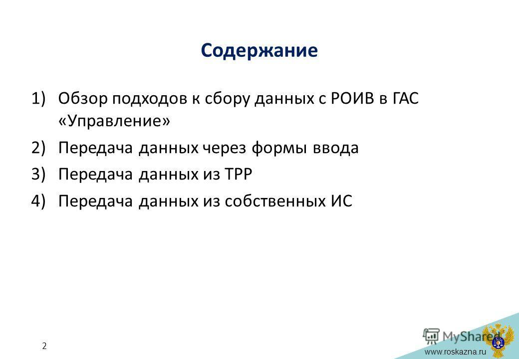 www.roskazna.ru Содержание 1)Обзор подходов к сбору данных с РОИВ в ГАС «Управление» 2)Передача данных через формы ввода 3)Передача данных из ТРР 4)Передача данных из собственных ИС 2