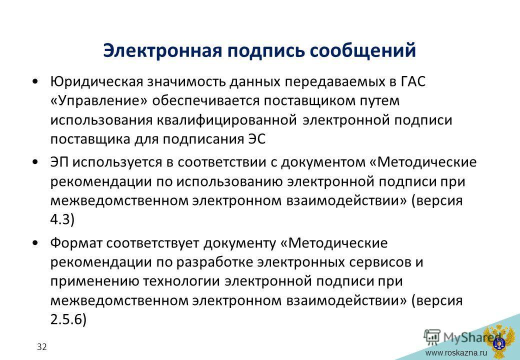 www.roskazna.ru Электронная подпись сообщений Юридическая значимость данных передаваемых в ГАС «Управление» обеспечивается поставщиком путем использования квалифицированной электронной подписи поставщика для подписания ЭС ЭП используется в соответств