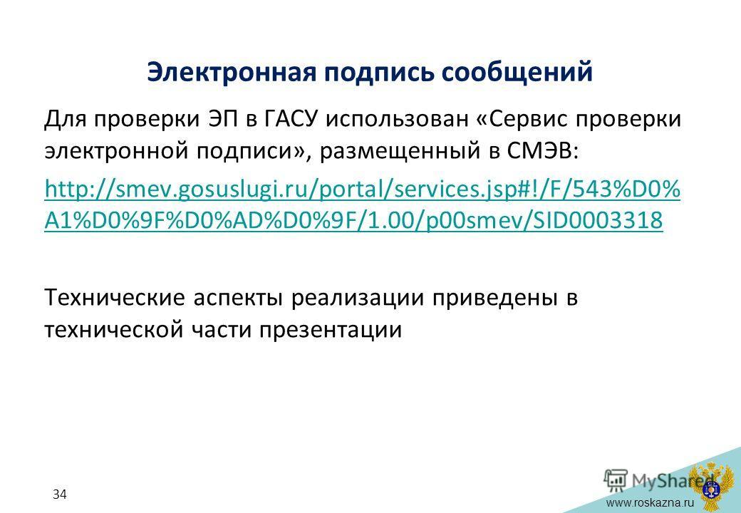 www.roskazna.ru Электронная подпись сообщений Для проверки ЭП в ГАСУ использован «Сервис проверки электронной подписи», размещенный в СМЭВ: http://smev.gosuslugi.ru/portal/services.jsp#!/F/543%D0% A1%D0%9F%D0%AD%D0%9F/1.00/p00smev/SID0003318 Техничес