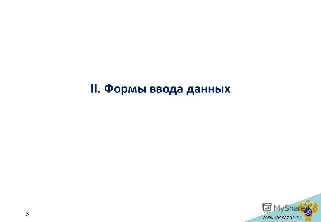 www.roskazna.ru II. Формы ввода данных 5