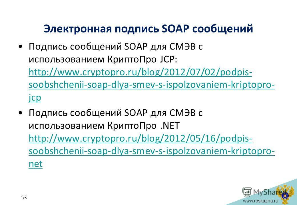 www.roskazna.ru Электронная подпись SOAP сообщений Подпись сообщений SOAP для СМЭВ с использованием КриптоПро JCP: http://www.cryptopro.ru/blog/2012/07/02/podpis- soobshchenii-soap-dlya-smev-s-ispolzovaniem-kriptopro- jcp http://www.cryptopro.ru/blog