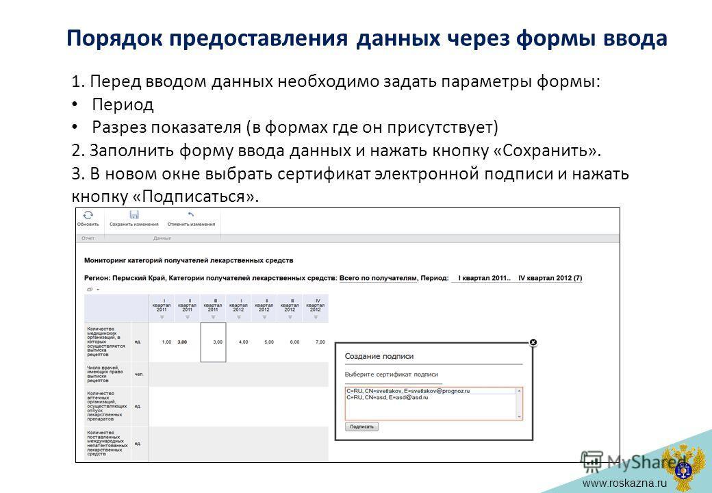 www.roskazna.ru 1. Перед вводом данных необходимо задать параметры формы: Период Разрез показателя (в формах где он присутствует) 2. Заполнить форму ввода данных и нажать кнопку «Сохранить». 3. В новом окне выбрать сертификат электронной подписи и на