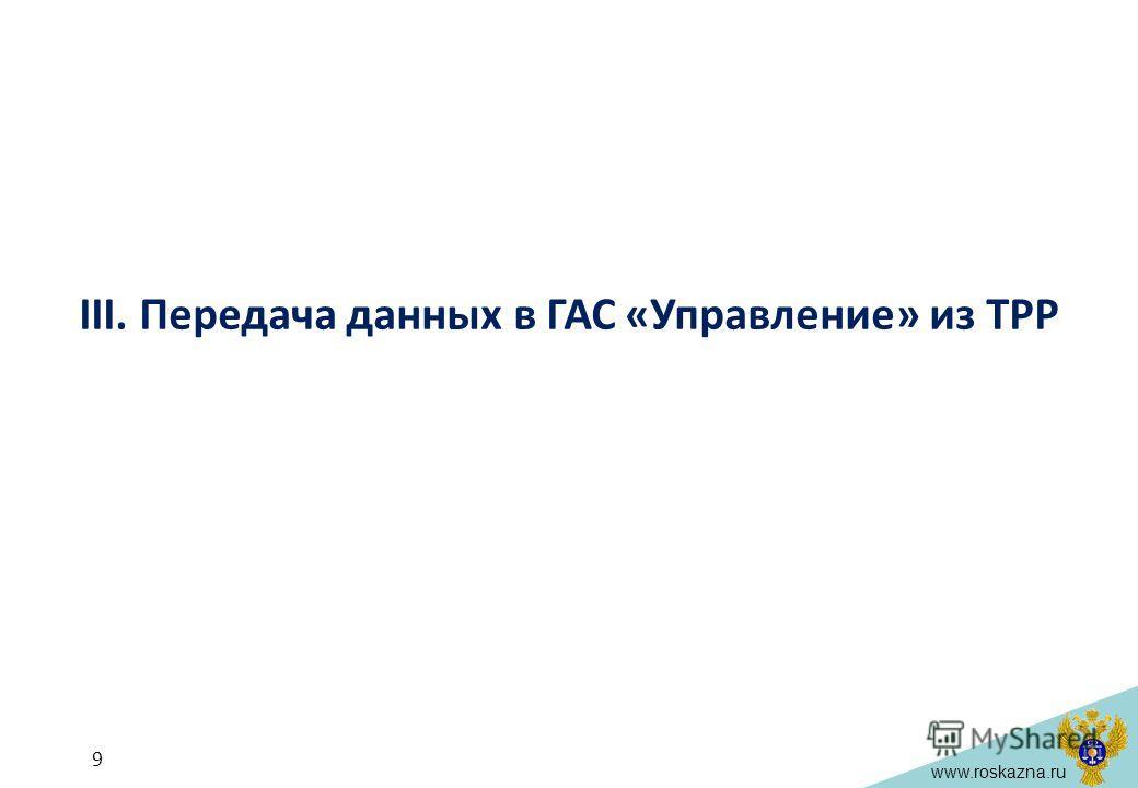 www.roskazna.ru III. Передача данных в ГАС «Управление» из ТРР 9