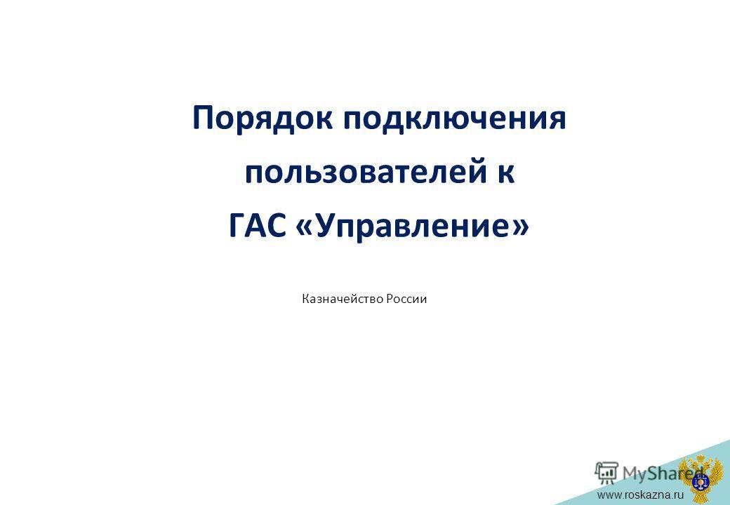 www.roskazna.ru Порядок подключения пользователей к ГАС «Управление» Казначейство России
