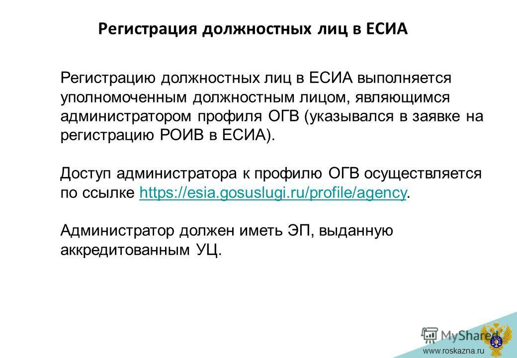 www.roskazna.ru Регистрация должностных лиц в ЕСИА Регистрацию должностных лиц в ЕСИА выполняется уполномоченным должностным лицом, являющимся администратором профиля ОГВ (указывался в заявке на регистрацию РОИВ в ЕСИА). Доступ администратора к профи