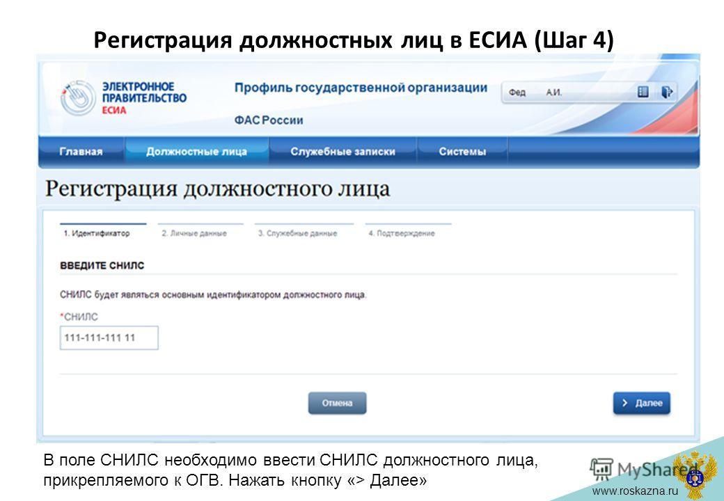 www.roskazna.ru Регистрация должностных лиц в ЕСИА (Шаг 4) В поле СНИЛС необходимо ввести СНИЛС должностного лица, прикрепляемого к ОГВ. Нажать кнопку «> Далее»