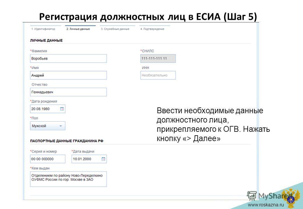 www.roskazna.ru Регистрация должностных лиц в ЕСИА (Шаг 5) Ввести необходимые данные должностного лица, прикрепляемого к ОГВ. Нажать кнопку «> Далее»