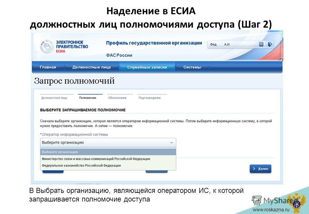 www.roskazna.ru Наделение в ЕСИА должностных лиц полномочиями доступа (Шаг 2) В Выбрать организацию, являющейся оператором ИС, к которой запрашивается полномочие доступа