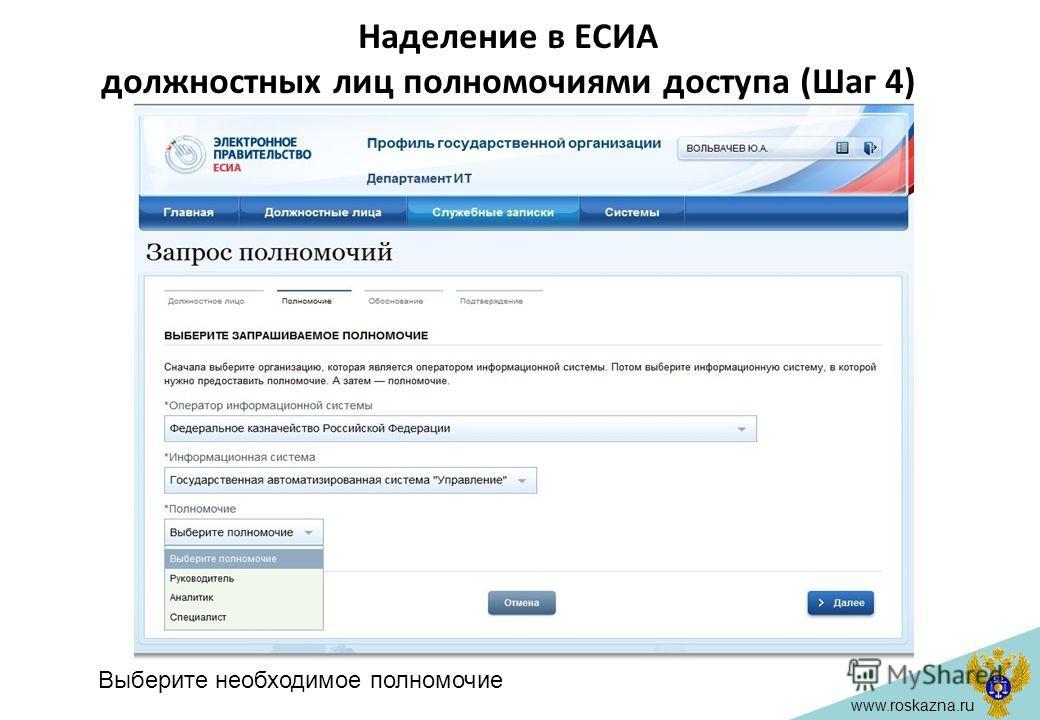 www.roskazna.ru Наделение в ЕСИА должностных лиц полномочиями доступа (Шаг 4) Выберите необходимое полномочие