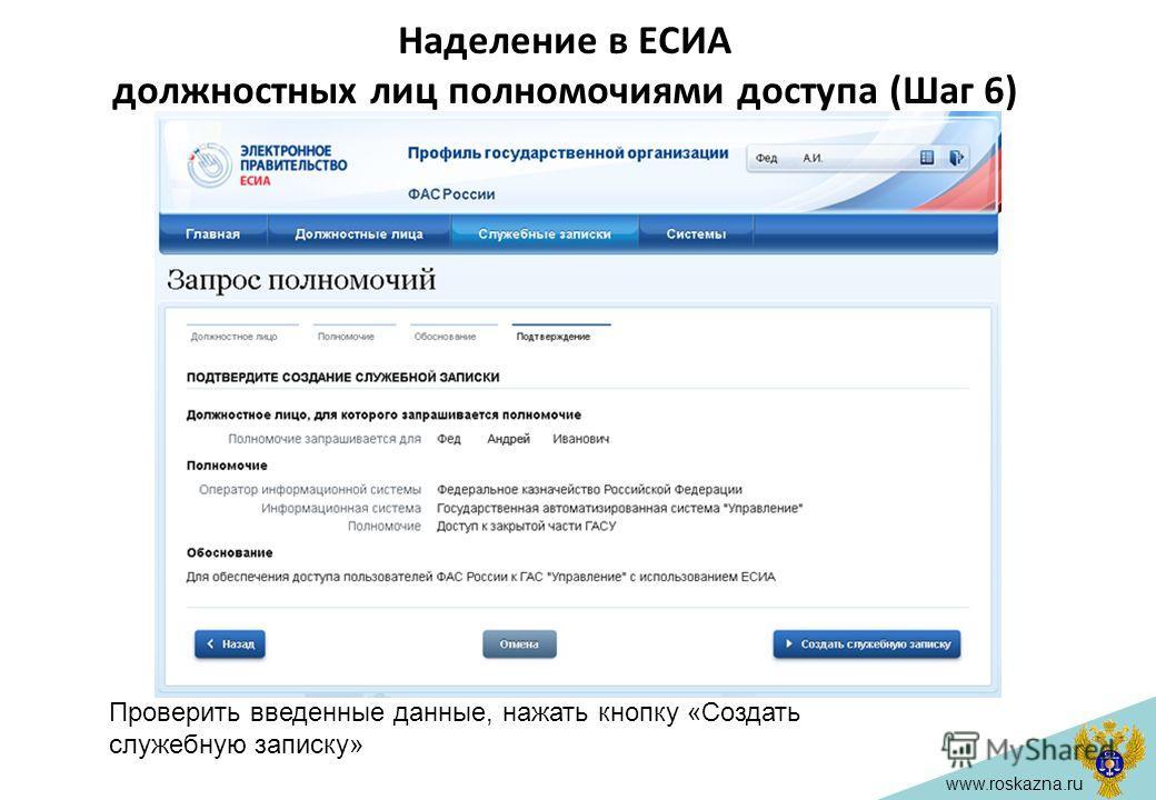 www.roskazna.ru Наделение в ЕСИА должностных лиц полномочиями доступа (Шаг 6) Проверить введенные данные, нажать кнопку «Создать служебную записку»